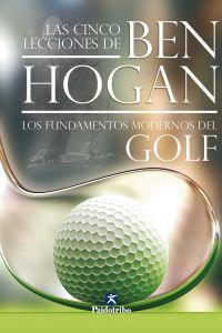 Cinco lecciones de BEN HOGAN, Las. Los fundamentos modernos del GOLF