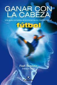 GANAR CON LA CABEZA. Una guía completa de entrenamiento mental para el fútbol