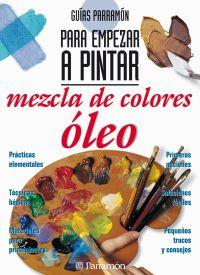 MEZCLA DE COLORES:OLEO, GUIAS PARRAMON PARA EMPEZAR A PINTAR